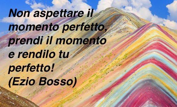 PENSIERI DI VITA: Non aspettare il momento perfetto, prendi il momento e rendilo tu perfetto!
