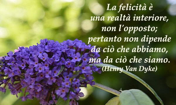 PENSIERI DI VITA: La felicità è una realtà interiore, non l'opposto; pertanto non dipende da ciò che abbiamo, ma da ciò che siamo